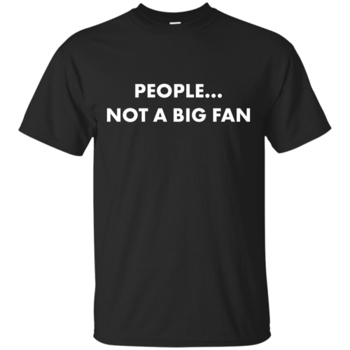 People not a big fan unisex t shirt,tank,hoodie,sweater