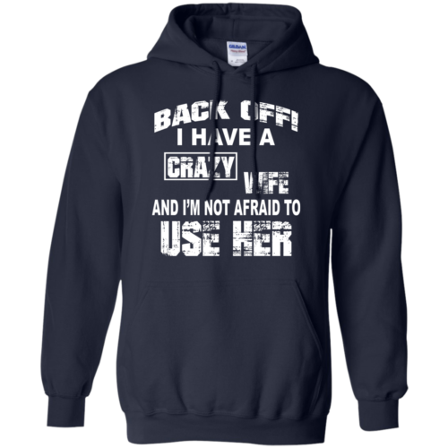 Back off I have a crazy wife I'm not afraid to use her t shirt,tank,hoodie,sweater