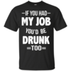 Love Beer Shirts - If you had my job'd be drunk too t-shirt,tank,hoodie,sweater