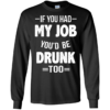 Love Beer Shirts If you had my job'd be drunk too t shirt,tank,hoodie,sweater