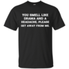 You smell like drama and a headache - please get away from me unisex t-shirt,tank,hoodie,sweater
