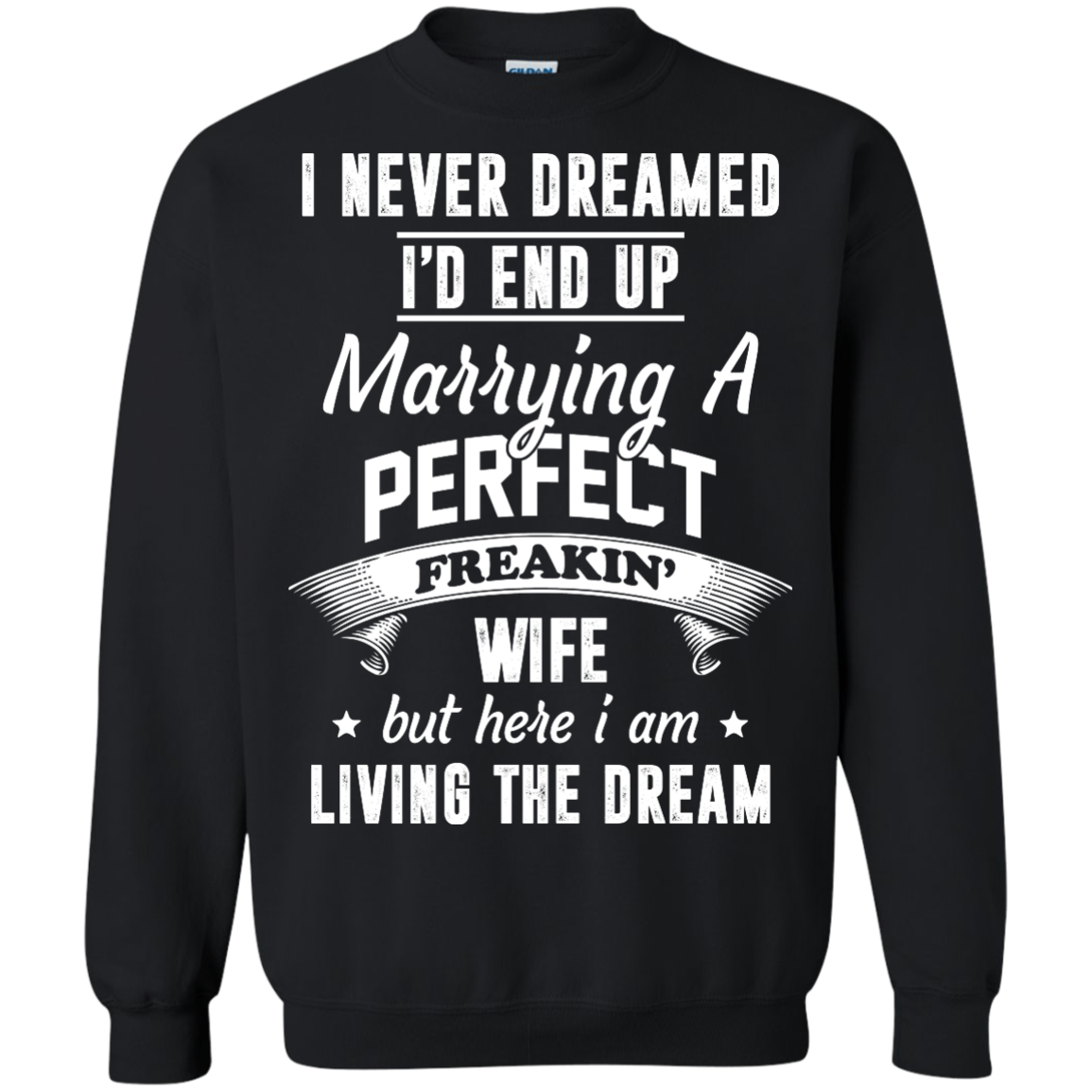 I Never Dreamed I'd End Up Marrying Perfect Freakin'Wife But Here I Am Living The Dream t-shirt,tank,hoodie,sweater