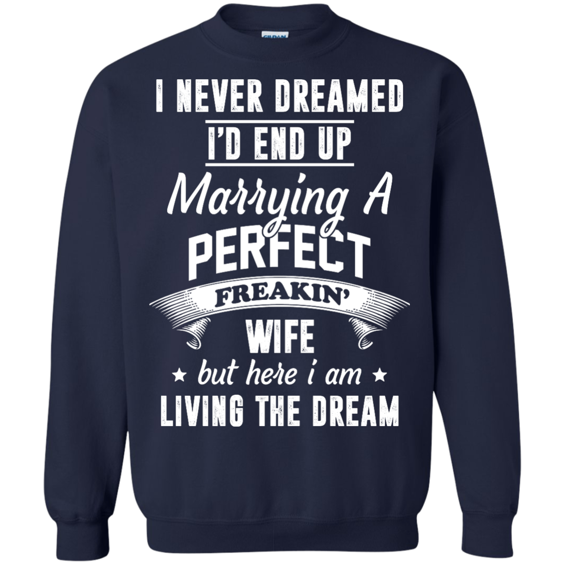 I Never Dreamed I'd End Up Marrying Perfect Freakin'Wife But Here I Am Living The Dream t shirt,tank,hoodie,sweater