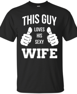 This Guy Loves His Sexy Wife shirt, tank, hoodie