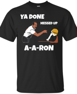 Ya Done Messed Up A-A-Ron unisex t-shirt, tank, hoodie, long sleeve