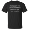 People say I'm condescending - That means i talk down to people tshirt, vneck, tank, hoodie
