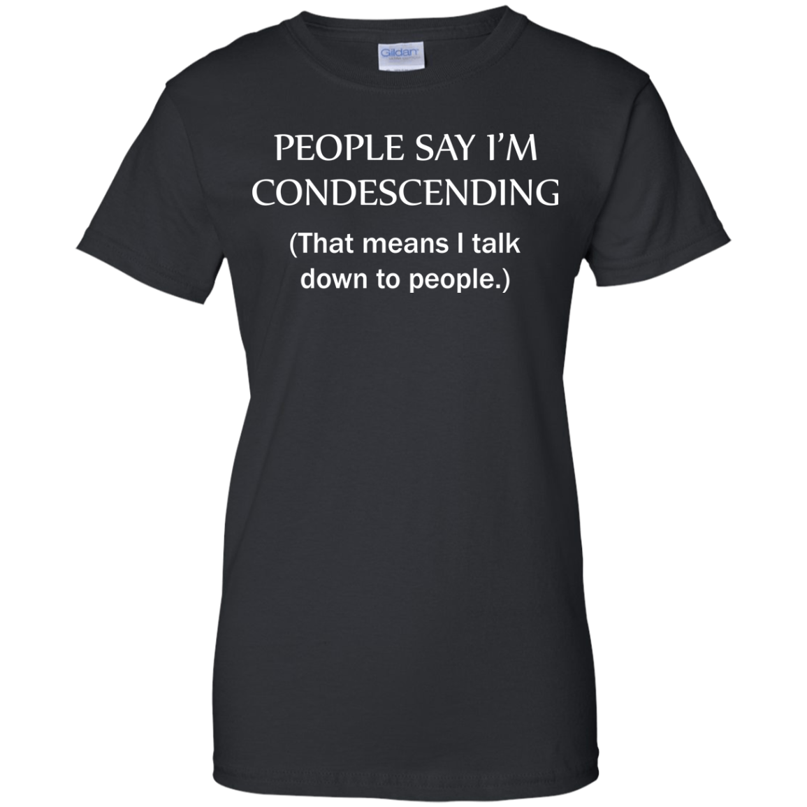 People say I'm condescending That means i talk down to people tshirt, vneck, tank, hoodie