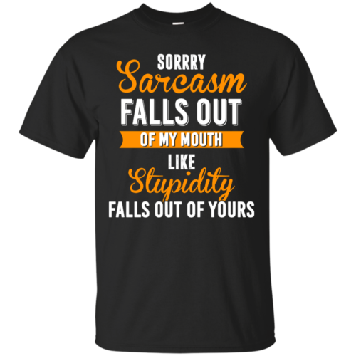 Sorrry Sarcasm falls out of my mouth like stupidity falls out of yours tshirt, vneck, tank, hoodie