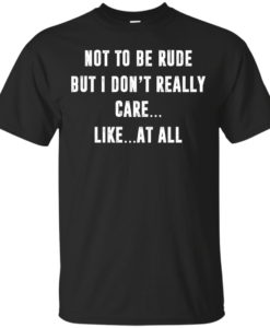 Funny shirt : Not to be rude but I dont really care like at all tshirt, vneck, tank, hoodie
