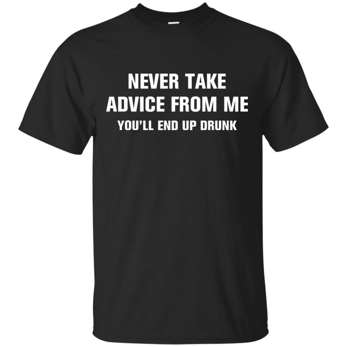 Never take advice from me you'll end up drunk tshirt, tank, vneck, hoodie
