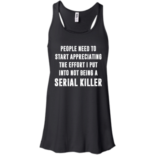 People Need To Start Appreciating The Effort I Put Into Not Be A Serial Killer tshirt, tank, hoodie