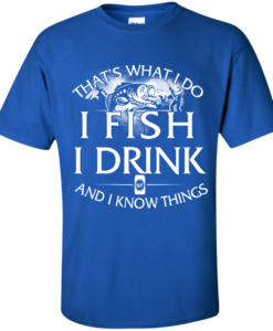 Fishing t shirt: That's what I do, I fish, I drink and I know things