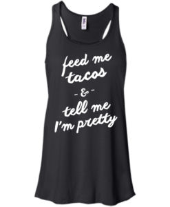 Feed Me Tacos & Tell Me I'm Pretty Tank Top, Hoodies, T Shirt