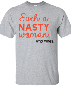 Such A Nasty Woman Who Votes T Shirt, Hoodies, Tank Top