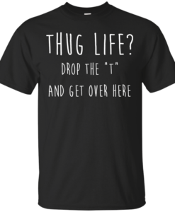 "Thug Life Drop The ""T"" And Get Over Here T-Shirt"