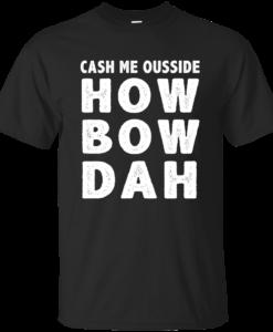 Cash Me Ousside How Bow Dah T-Shirt, Hoodies