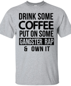 Drink Coffee Put On Some Gangster Rap Own It T-Shirt