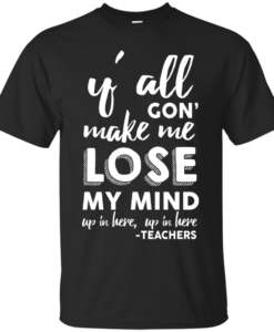 Y'All Gon' Make Me Lose My Mind T-Shirt, Hoodies, Tank Top