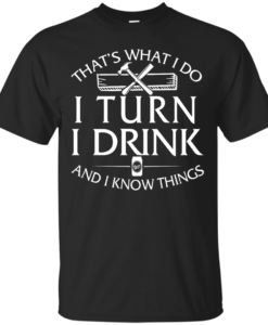 That's What I Do I Turn I Drink and I Know Things T-Shirt