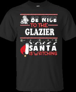 Be Nice To The Glazier Santa Is Watching Sweatshirt, T-Shirt