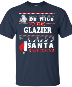 Be Nice To The Glazier Santa Is Watching Sweatshirt, T-Shirt