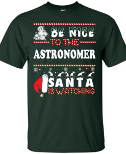 Be Nice To The Astronomer Santa Is Watching Sweatshirt, T-Shirt