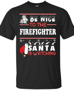 Be Nice To The Firefighter Santa Is Watching Sweatshirt, T-Shirt