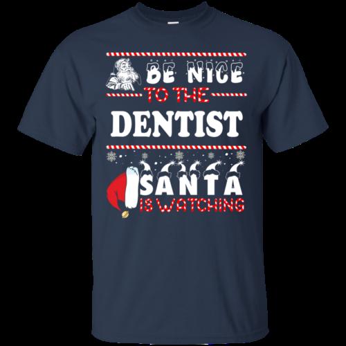 Be Nice To The Dentist Santa Is Watching Sweatshirt, T Shirt