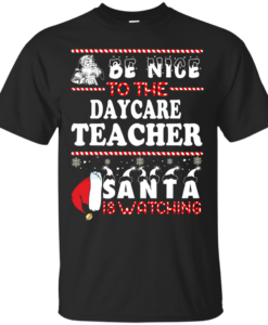 Be Nice To The Daycare Teacher Santa Is Watching Sweatshirt, T-Shirt