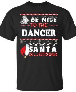 Be Nice To The Dancer Santa Is Watching Sweatshirt, T-Shirt