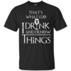 I Drink and I Know Things W T-Shirt, Hoodies