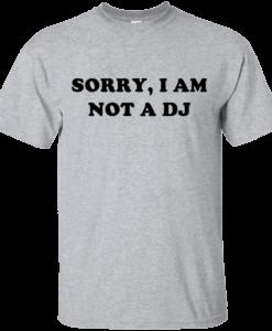 Sorry I Am Not An DJ T-Shirt, Hoodies, Tank Top