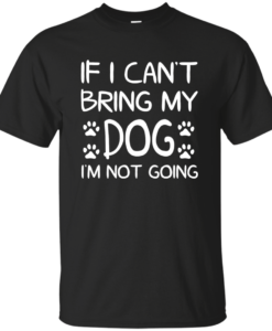 If I Can't Bring My Dog I'm Not Going T Shirt