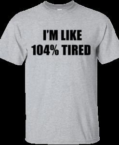 I'm Like 104 % Tired T Shirt, Hoodies, Tank Top