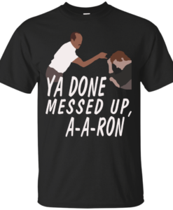 Ya Done Messed Up A-a-ron, aaron t-shirt, hoodies, tank top