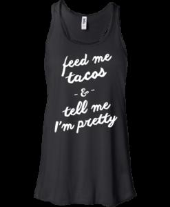 Feed Me Tacos & Tell Me I'm Pretty Tank Top, Hoodies, T Shirt