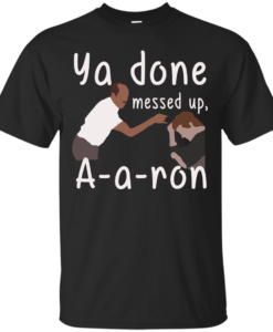 Ya you done messed up a-a-ron, aaron t shirt, hoodies, tank top