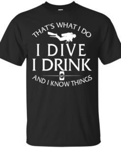 Diving T-Shirt: That's What I Do, I Dive, I Drink and I Know Things