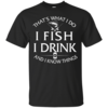 Fishing t-shirt: That's What I do, I Fish, I Drink and I know things