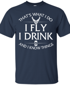 Air Force t shirt: That's what I do, I fly, I drink and I know things