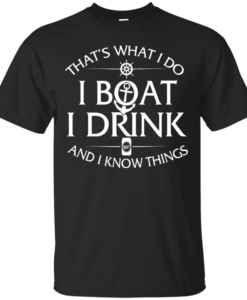That's what I do, I boat, I drink and I know things t shirt & hoodies