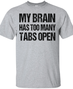 My brain has too many tabs open t shirt & hoodies