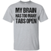 My brain has too many tabs open t shirt & hoodies