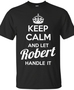 Keep calm and let Robert handle it t-shirt & hoodies