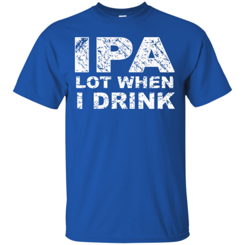 IPA Lot When I Drink T Shirt