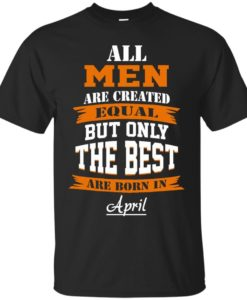 All Men Are Created Equal but Only The Best Are Born in April T-shirt,Tank Top & Hoodies