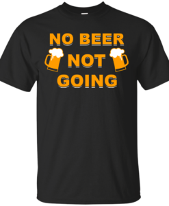 No beer not going T-shirt, I love drinking beer T-shirt,Tank top & Hoodies