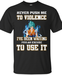 Songoku Shirt, Never push me to violence I've been waiting for an excuse to use it T-shirt,Tank top & Hoodies