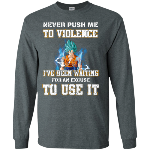 Songoku Shirt, Never push me to violence I've been waiting for an excuse to use it T shirt,Tank top & Hoodies