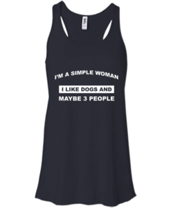 A simple woman Shirt - Dog lovers Shirt - I am a simple woman,I like dogs and maybe 3 people T-shirt,Tank & Hoodies